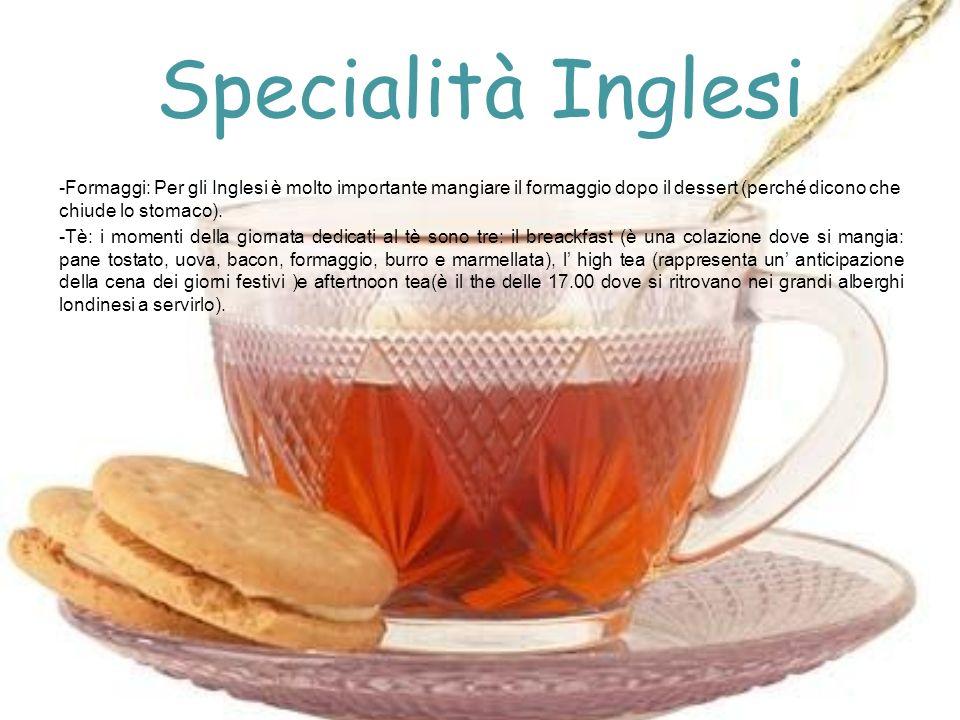 Specialità Inglesi -Formaggi: Per gli Inglesi è molto importante mangiare il formaggio dopo il dessert (perché dicono che chiude lo stomaco). -Tè: i m