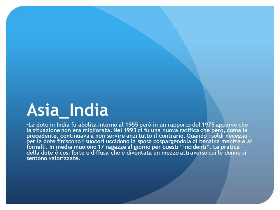 Asia_India La dote in India fu abolita intorno al 1955 però in un rapporto del 1975 apparve che la situazione non era migliorata. Nel 1993 ci fu una n