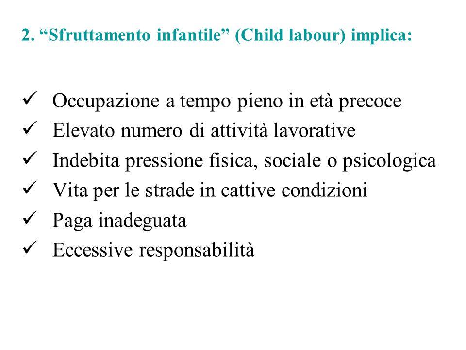 2. Sfruttamento infantile (Child labour) implica: Occupazione a tempo pieno in età precoce Elevato numero di attività lavorative Indebita pressione fi