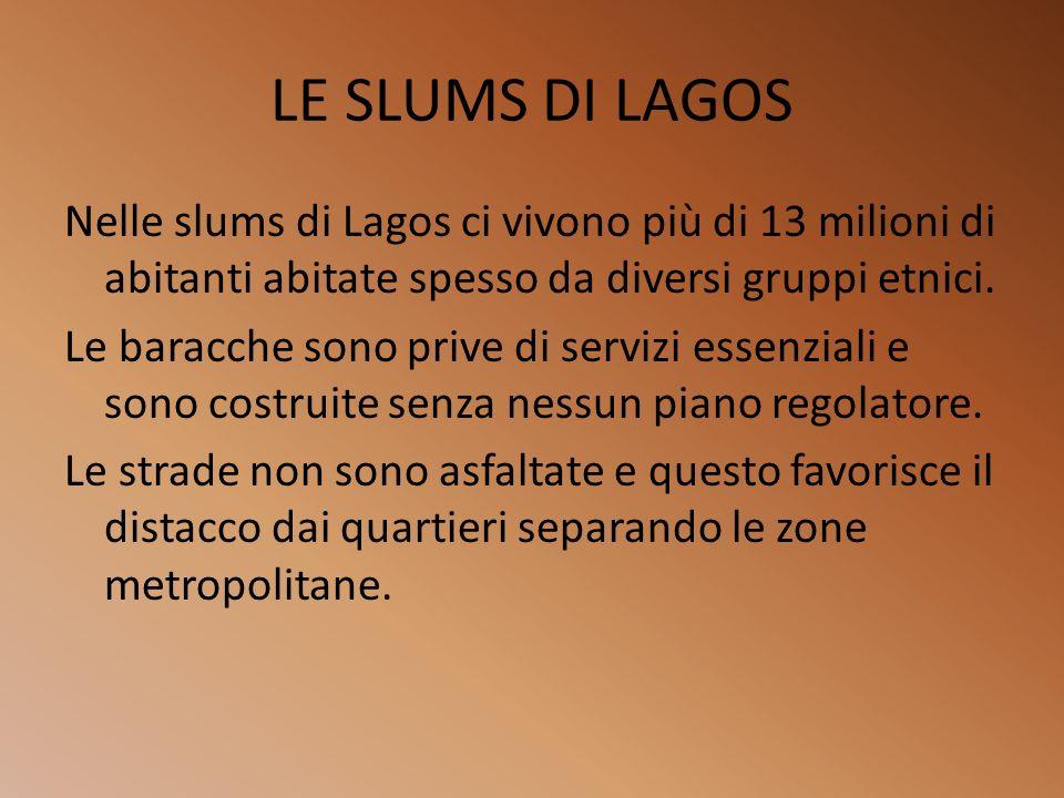 LE SLUMS DI LAGOS Nelle slums di Lagos ci vivono più di 13 milioni di abitanti abitate spesso da diversi gruppi etnici. Le baracche sono prive di serv