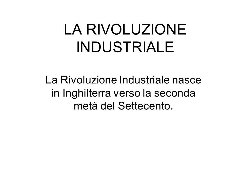 LA RIVOLUZIONE INDUSTRIALE La Rivoluzione Industriale nasce in Inghilterra verso la seconda metà del Settecento.