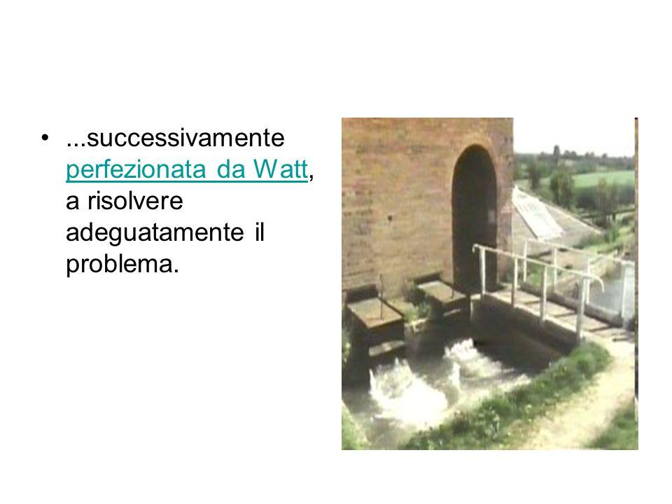 ...successivamente perfezionata da Watt, a risolvere adeguatamente il problema. perfezionata da Watt