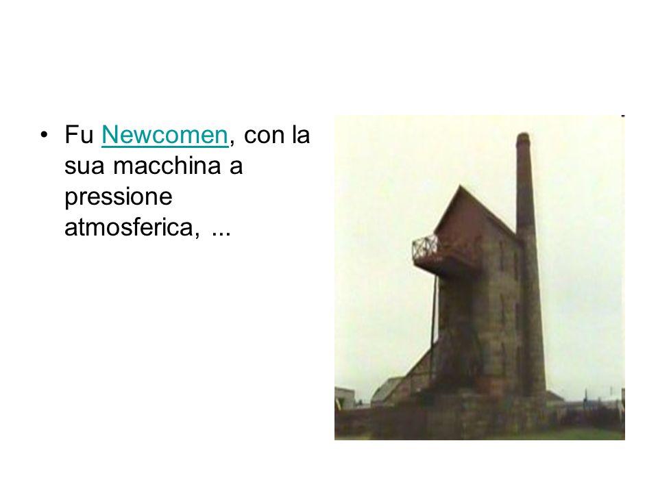Fu Newcomen, con la sua macchina a pressione atmosferica,...Newcomen