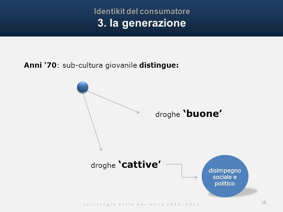 Identikit del consumatore 3. la generazione s o c i o l o g i a d e l l a d e v i a n z a 2 0 1 1 – 2 0 1 2 16 Anni 70: sub-cultura giovanile distingu