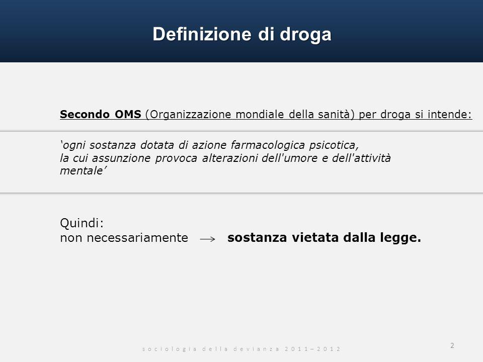 Definizione di droga s o c i o l o g i a d e l l a d e v i a n z a 2 0 1 1 – 2 0 1 2 Secondo OMS (Organizzazione mondiale della sanità) per droga si i