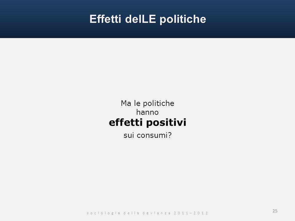 s o c i o l o g i a d e l l a d e v i a n z a 2 0 1 1 – 2 0 1 2 25 Ma le politiche hanno effetti positivi sui consumi? Effetti delLE politiche