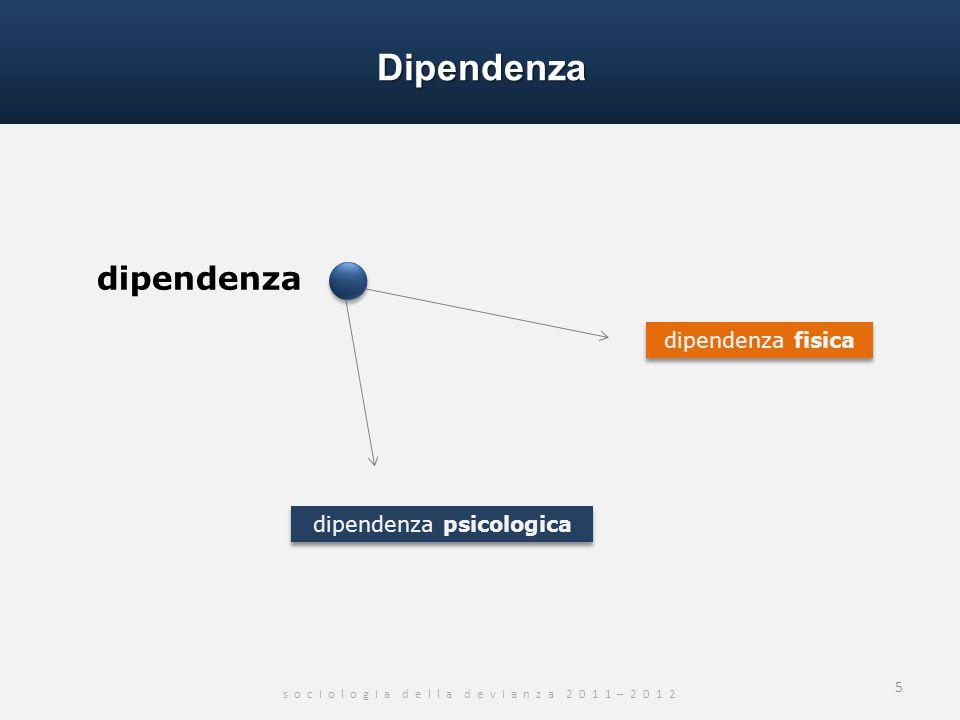 Dipendenza s o c i o l o g i a d e l l a d e v i a n z a 2 0 1 1 – 2 0 1 2 dipendenza 5 dipendenza fisica dipendenza psicologica