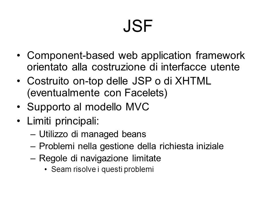 Componenti Seam Legati ad un contesto –@Name –@Scope Diverse categorie –EJB 3 Session Bean (stateful/stateless) –EJB 3 (JPA) Entity Bean –EJB 3 Message-driven Bean –JavaBean (POJO) Tutti questi componenti in seam possono agire da backing bean per le JSF
