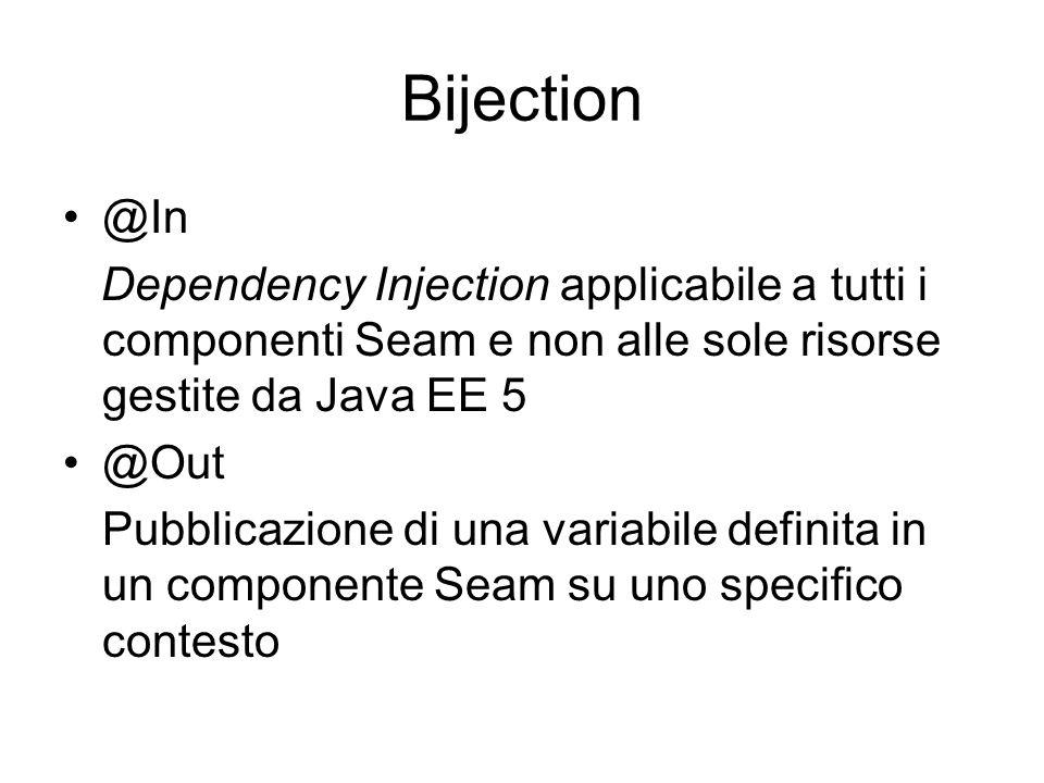 Bijection @In Dependency Injection applicabile a tutti i componenti Seam e non alle sole risorse gestite da Java EE 5 @Out Pubblicazione di una variab