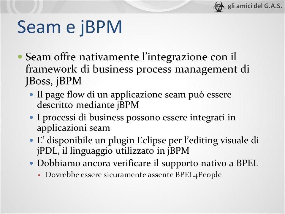 Seam e jBPM Seam offre nativamente lintegrazione con il framework di business process management di JBoss, jBPM Il page flow di un applicazione seam può essere descritto mediante jBPM I processi di business possono essere integrati in applicazioni seam E disponibile un plugin Eclipse per lediting visuale di jPDL, il linguaggio utilizzato in jBPM Dobbiamo ancora verificare il supporto nativo a BPEL Dovrebbe essere sicuramente assente BPEL4People