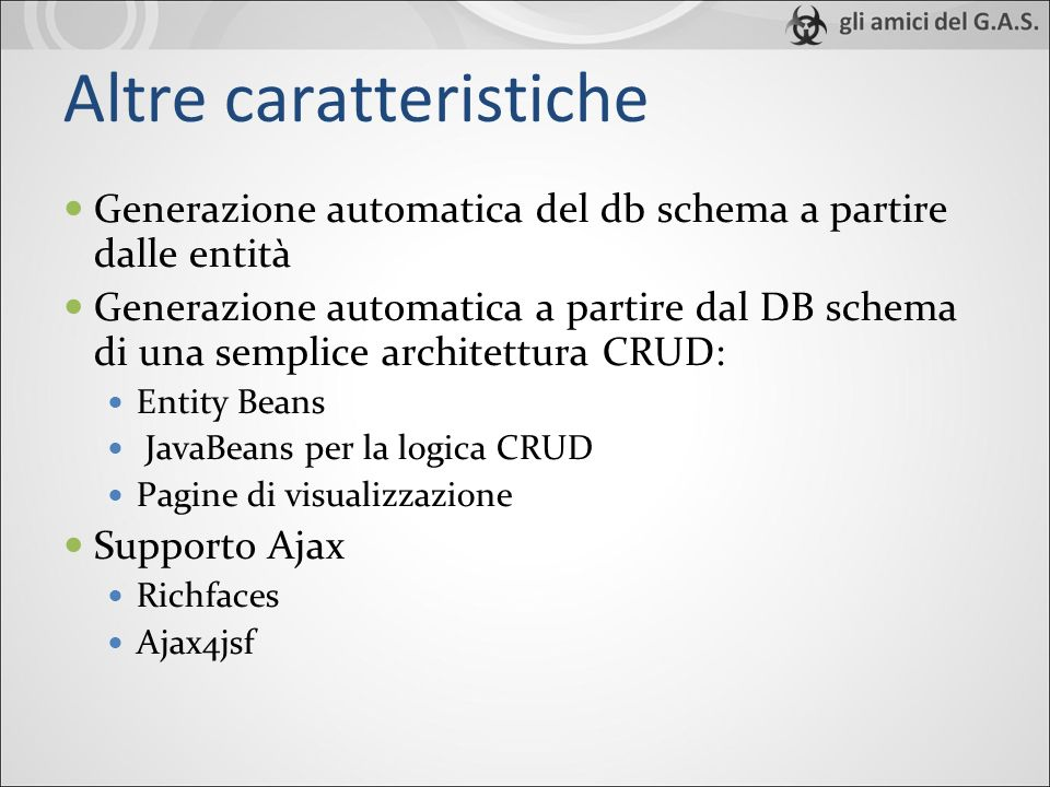 Altre caratteristiche Generazione automatica del db schema a partire dalle entità Generazione automatica a partire dal DB schema di una semplice architettura CRUD: Entity Beans JavaBeans per la logica CRUD Pagine di visualizzazione Supporto Ajax Richfaces Ajax4jsf