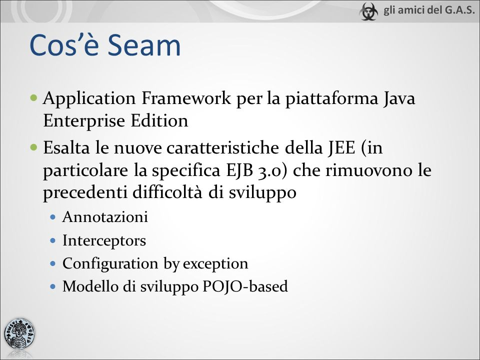 LApplication Stack di Seam Jsp/Facelets/Richfaces JavaServer faces Seam JPA EJB3 Session Bean Seam Container Application Server JTAJCA Component- based web tier provided by JSF Component- based business tier provided by EJB3 Seam è un bridge tra queste due dimensioni