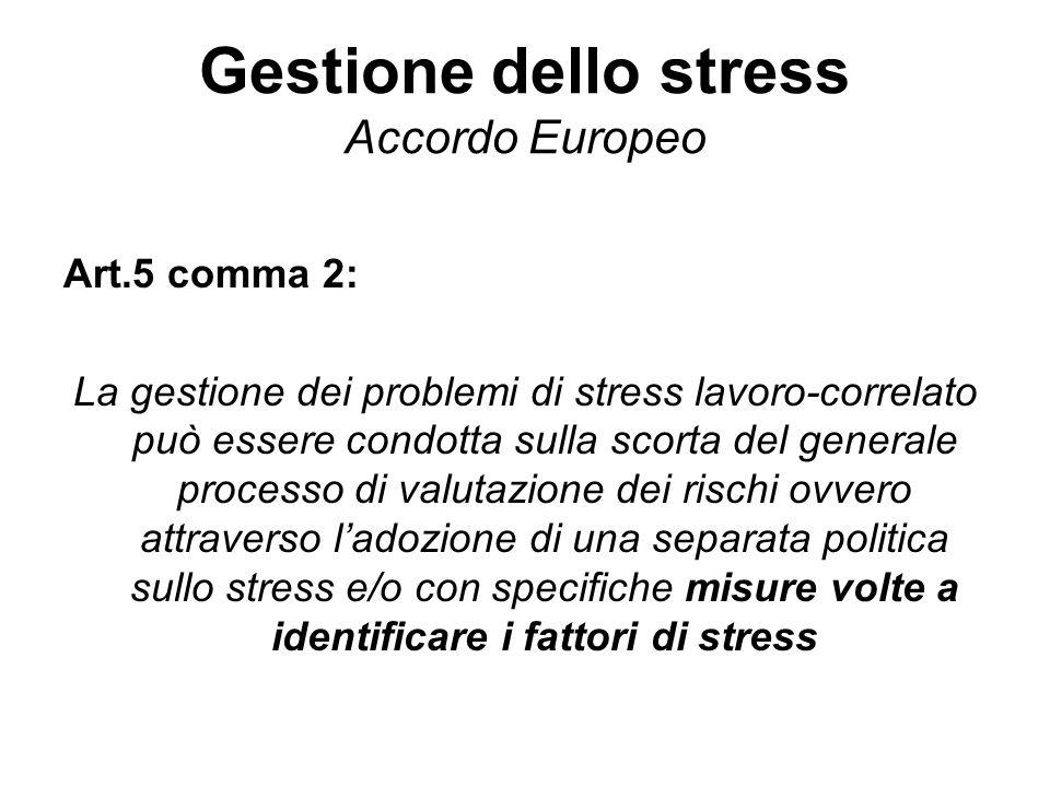 Gestione dello stress Accordo Europeo Art.5 comma 2: La gestione dei problemi di stress lavoro-correlato può essere condotta sulla scorta del generale