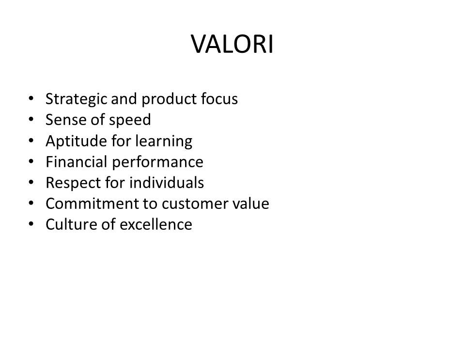 VALORI Strategic and product focus Sense of speed Aptitude for learning Financial performance Respect for individuals Commitment to customer value Cul