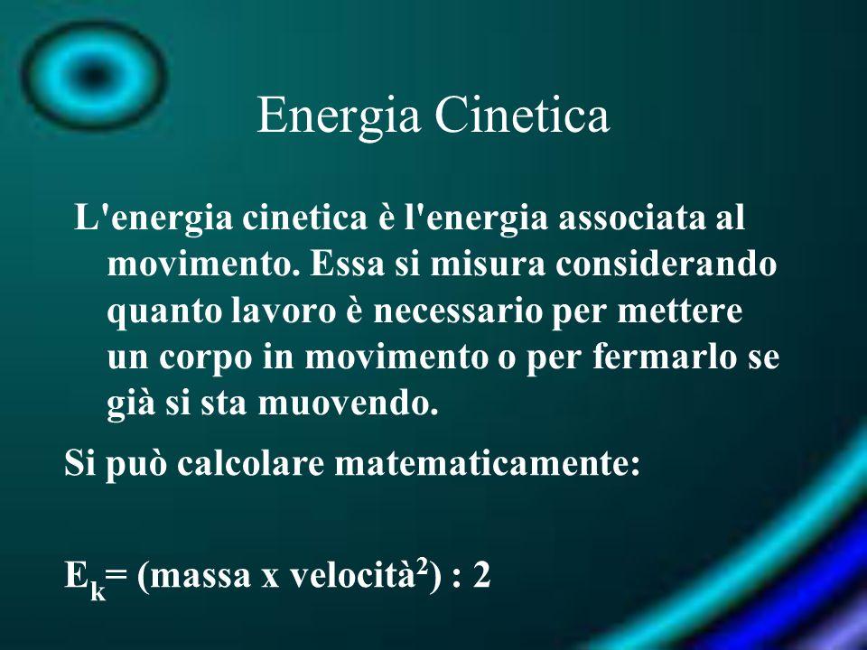 Energia Cinetica L'energia cinetica è l'energia associata al movimento. Essa si misura considerando quanto lavoro è necessario per mettere un corpo in