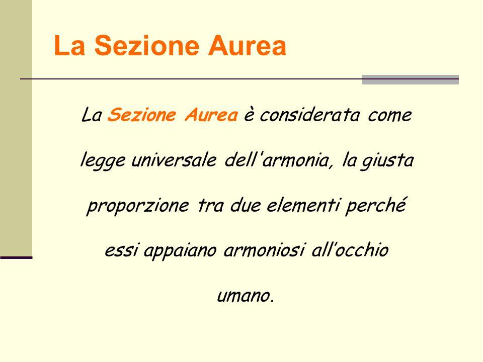 La Sezione Aurea La Sezione Aurea è considerata come legge universale dell'armonia, la giusta proporzione tra due elementi perché essi appaiano armoni