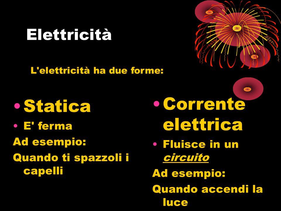 Statica E ferma Ad esempio: Quando ti spazzoli i capelli Corrente elettrica Fluisce in un circuito Ad esempio: Quando accendi la luce L elettricità ha due forme: