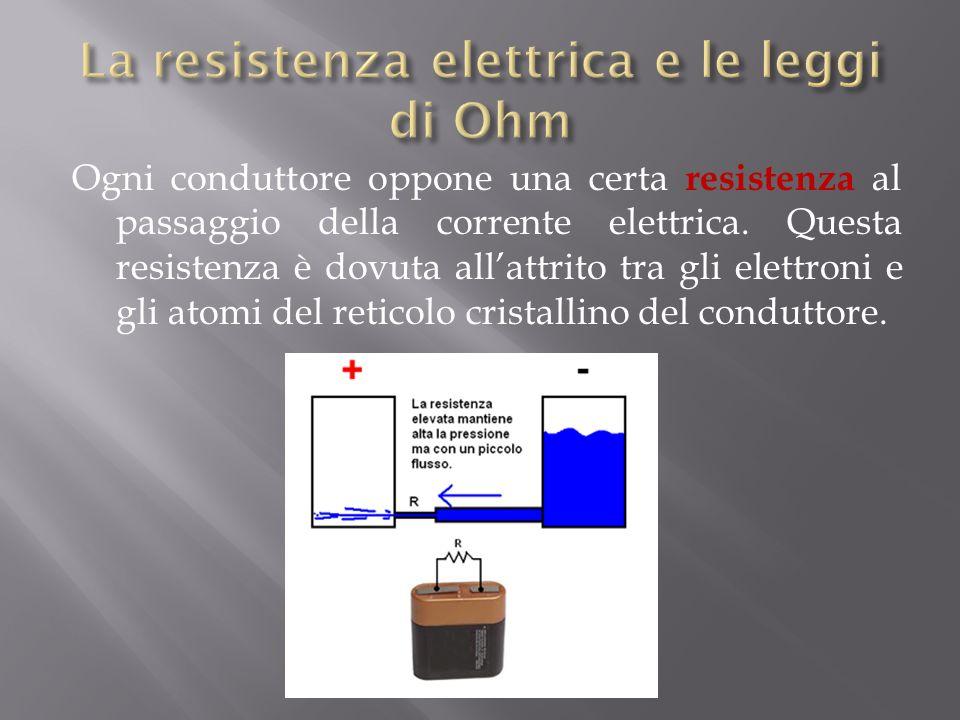 Ogni conduttore oppone una certa resistenza al passaggio della corrente elettrica.