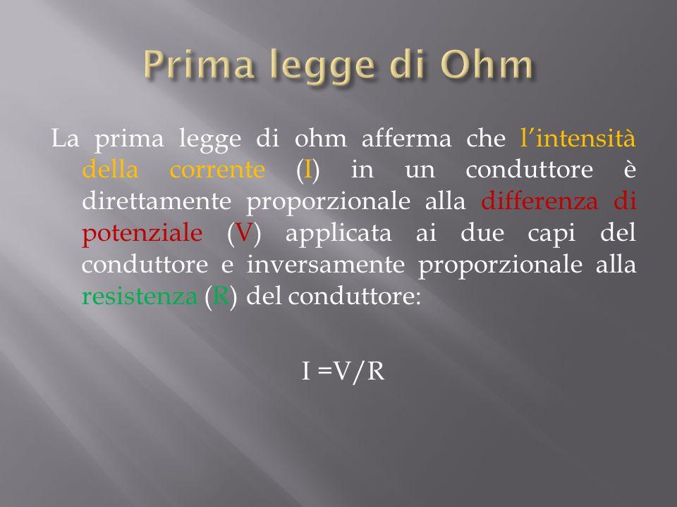 La prima legge di ohm afferma che lintensità della corrente (I) in un conduttore è direttamente proporzionale alla differenza di potenziale (V) applicata ai due capi del conduttore e inversamente proporzionale alla resistenza (R) del conduttore: I =V/R