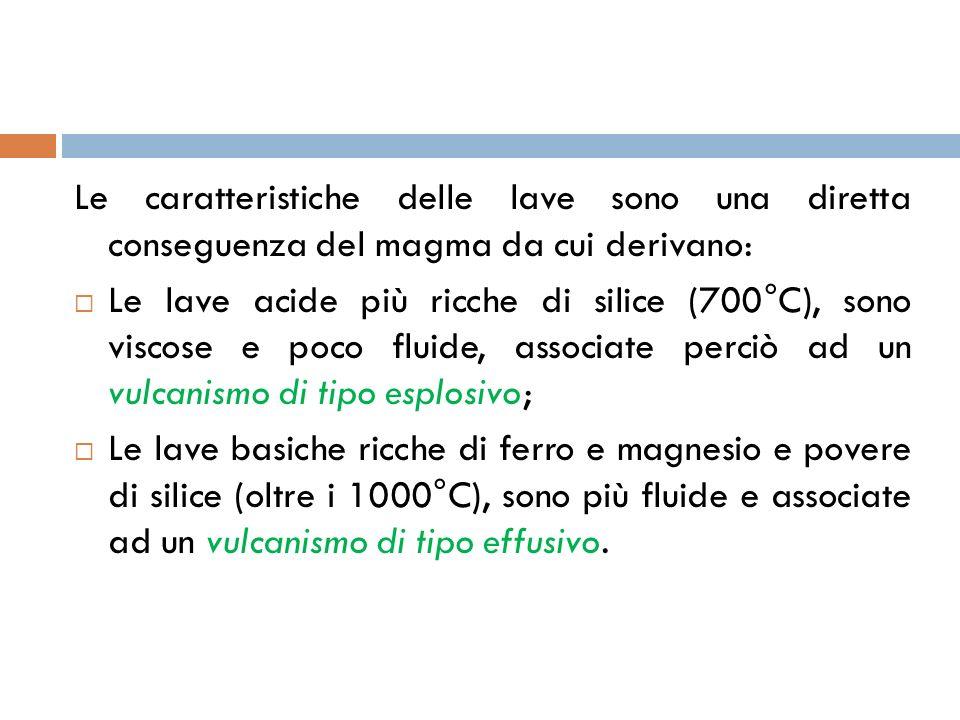 Le caratteristiche delle lave sono una diretta conseguenza del magma da cui derivano: Le lave acide più ricche di silice (700°C), sono viscose e poco