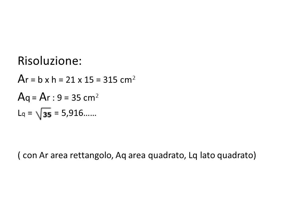Risoluzione: A r = b x h = 21 x 15 = 315 cm 2 A q = A r : 9 = 35 cm 2 L q = ===== 5,916…… ( con Ar area rettangolo, Aq area quadrato, Lq lato quadrato)