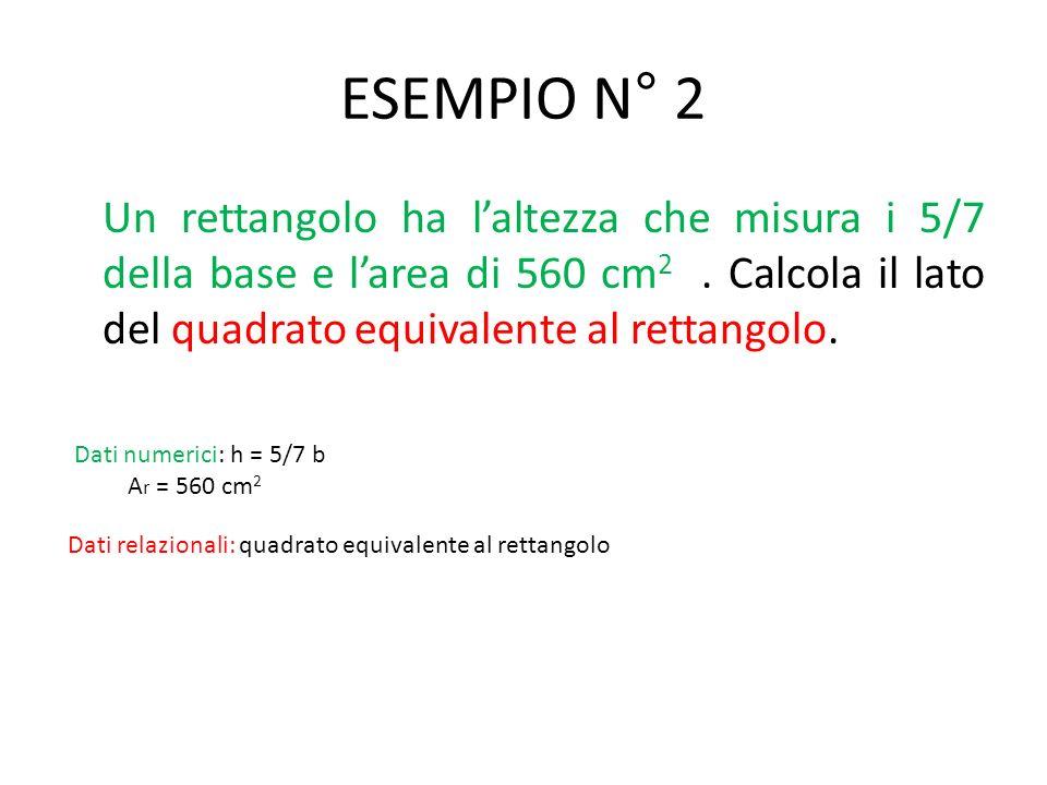 ESEMPIO N° 2 Un rettangolo ha laltezza che misura i 5/7 della base e larea di 560 cm 2.