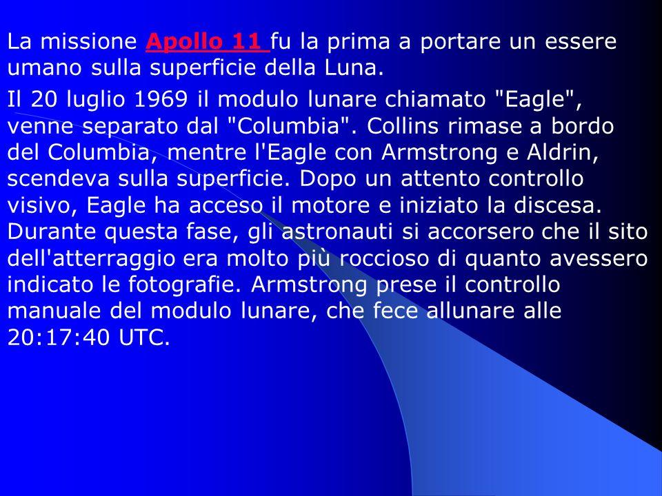 La missione Apollo 11 fu la prima a portare un essere umano sulla superficie della Luna.Apollo 11 Il 20 luglio 1969 il modulo lunare chiamato Eagle , venne separato dal Columbia .