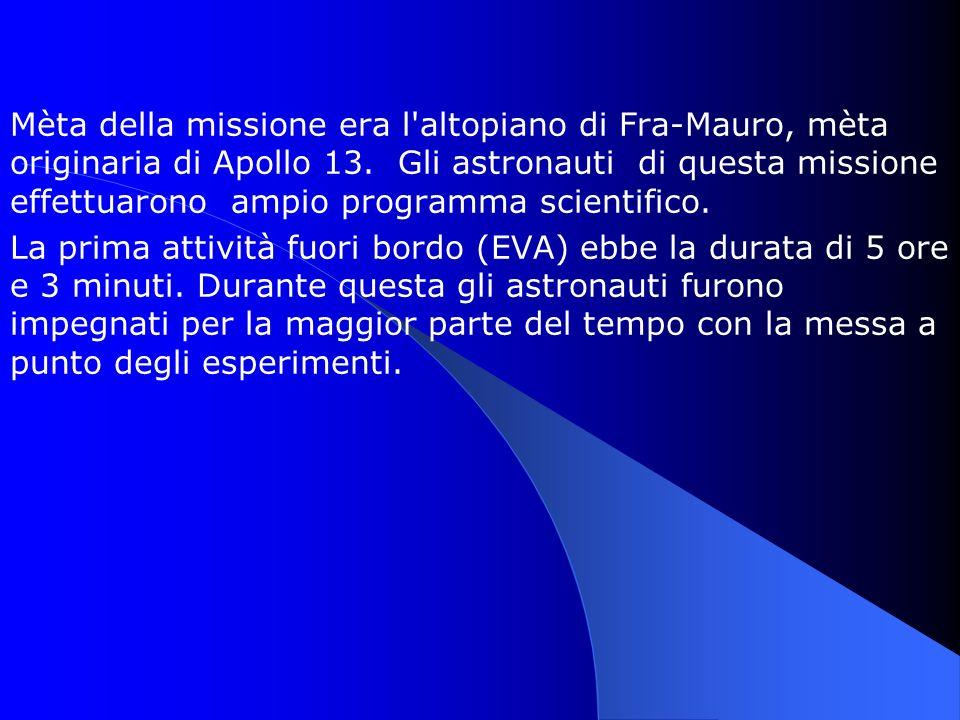 Mèta della missione era l'altopiano di Fra-Mauro, mèta originaria di Apollo 13. Gli astronauti di questa missione effettuarono ampio programma scienti