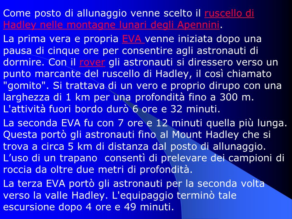 Come posto di allunaggio venne scelto il ruscello di Hadley nelle montagne lunari degli Apennini.ruscello di Hadley nelle montagne lunari degli Apennini La prima vera e propria EVA venne iniziata dopo una pausa di cinque ore per consentire agli astronauti di dormire.