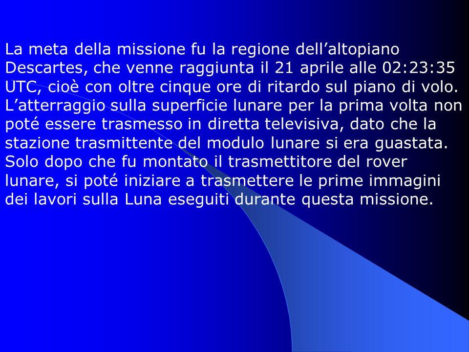 La meta della missione fu la regione dellaltopiano Descartes, che venne raggiunta il 21 aprile alle 02:23:35 UTC, cioè con oltre cinque ore di ritardo