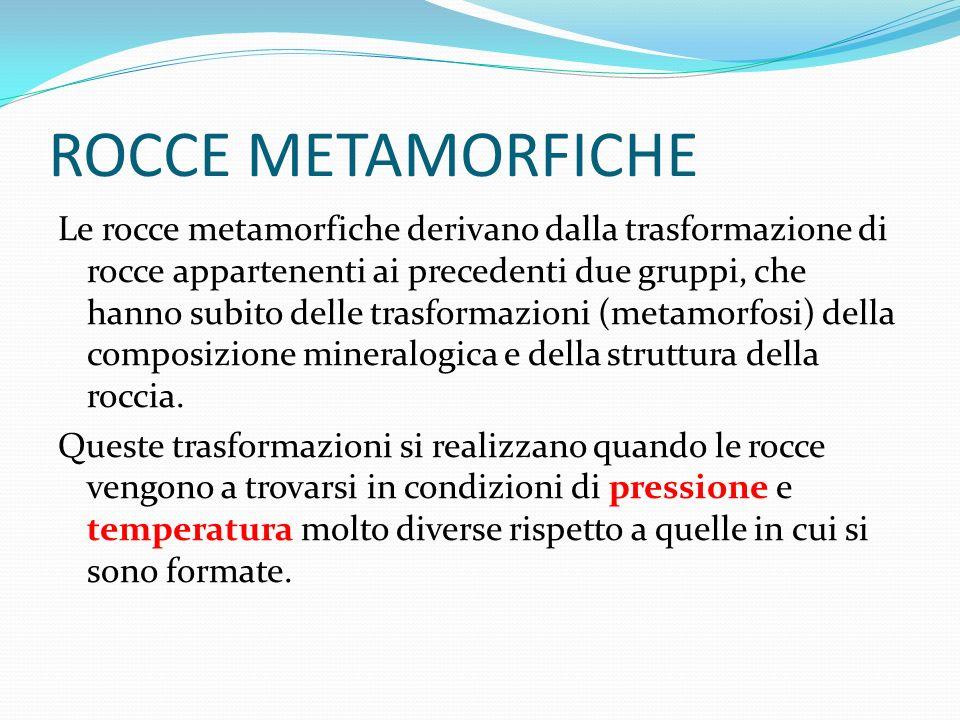 ROCCE METAMORFICHE Le rocce metamorfiche derivano dalla trasformazione di rocce appartenenti ai precedenti due gruppi, che hanno subito delle trasform