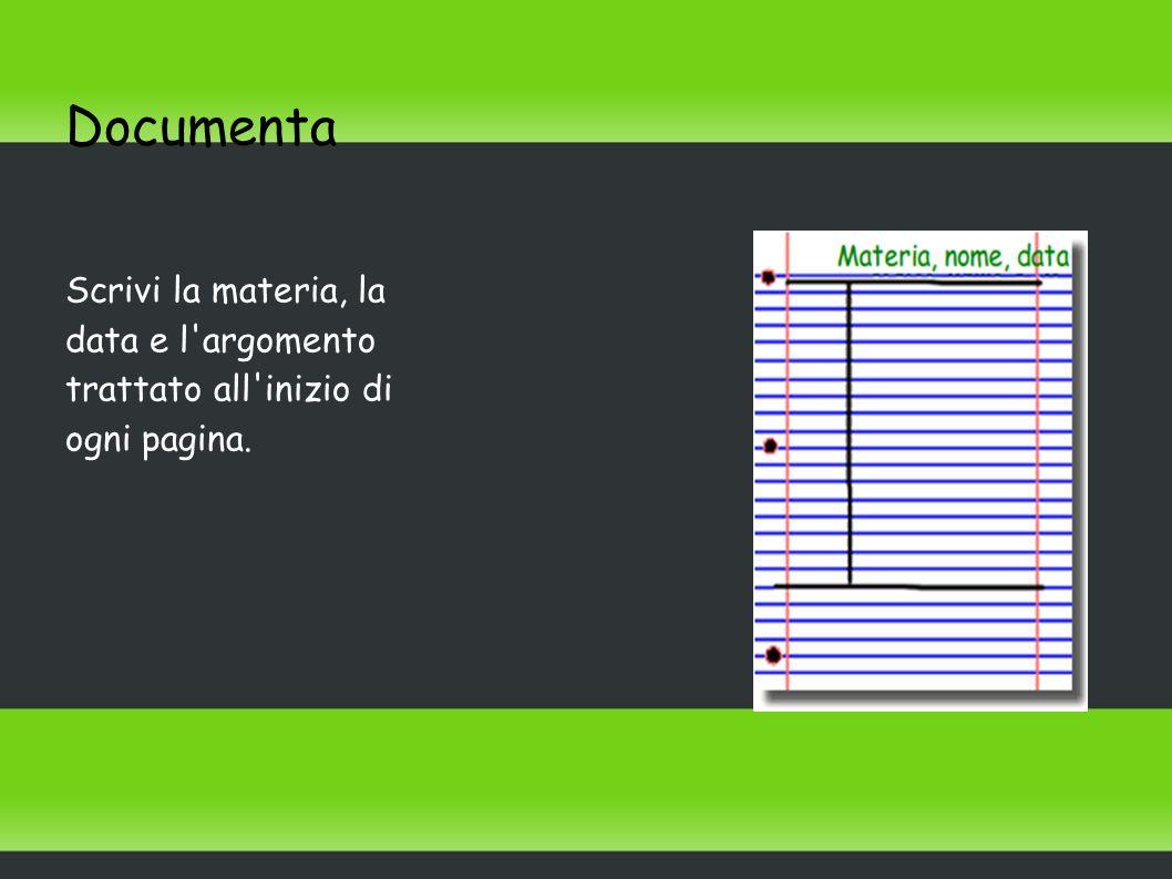 Documenta Scrivi la materia, la data e l'argomento trattato all'inizio di ogni pagina.