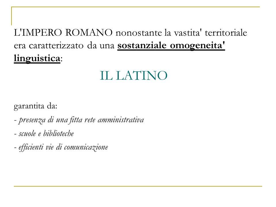 L'IMPERO ROMANO nonostante la vastita' territoriale era caratterizzato da una sostanziale omogeneita' linguistica: IL LATINO garantita da: - presenza