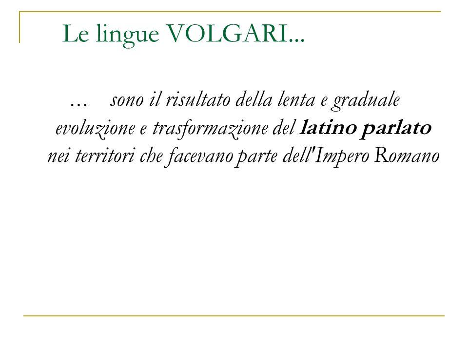Le lingue VOLGARI... … sono il risultato della lenta e graduale evoluzione e trasformazione del latino parlato nei territori che facevano parte dell'I