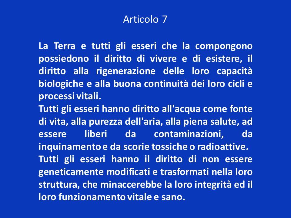 Articolo 7 La Terra e tutti gli esseri che la compongono possiedono il diritto di vivere e di esistere, il diritto alla rigenerazione delle loro capac