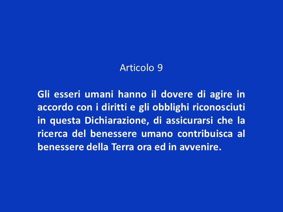 Articolo 9 Gli esseri umani hanno il dovere di agire in accordo con i diritti e gli obblighi riconosciuti in questa Dichiarazione, di assicurarsi che
