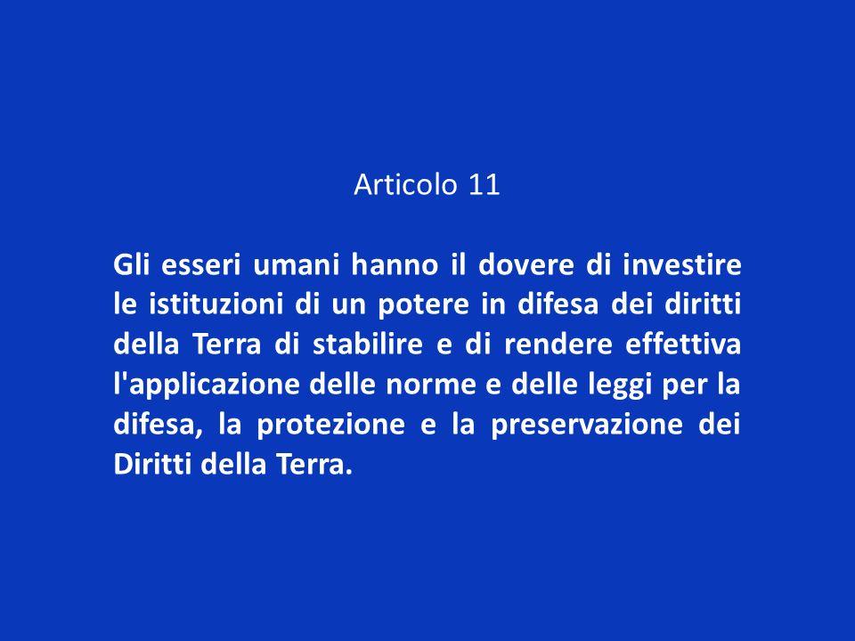 Articolo 11 Gli esseri umani hanno il dovere di investire le istituzioni di un potere in difesa dei diritti della Terra di stabilire e di rendere effe