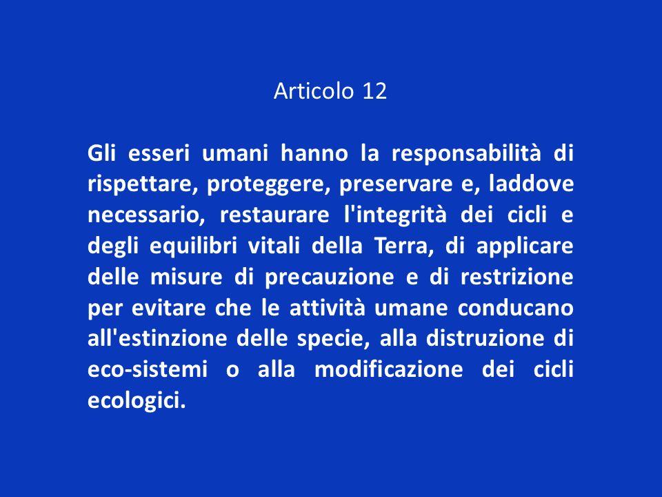 Articolo 12 Gli esseri umani hanno la responsabilità di rispettare, proteggere, preservare e, laddove necessario, restaurare l'integrità dei cicli e d