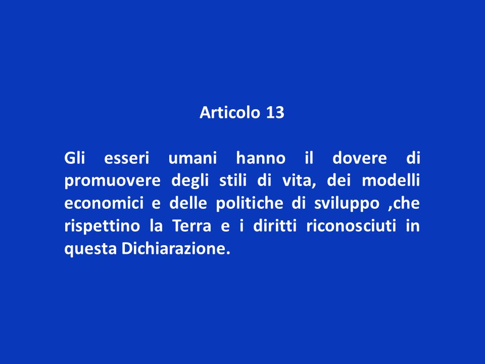 Articolo 13 Gli esseri umani hanno il dovere di promuovere degli stili di vita, dei modelli economici e delle politiche di sviluppo,che rispettino la