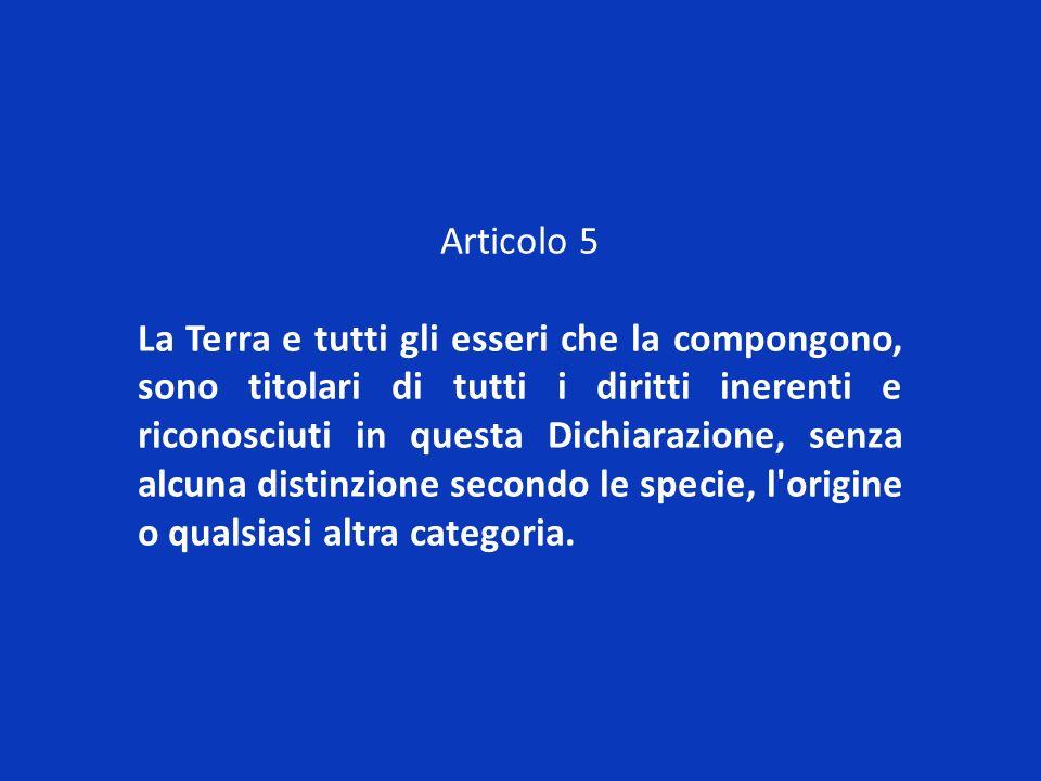 Articolo 5 La Terra e tutti gli esseri che la compongono, sono titolari di tutti i diritti inerenti e riconosciuti in questa Dichiarazione, senza alcu