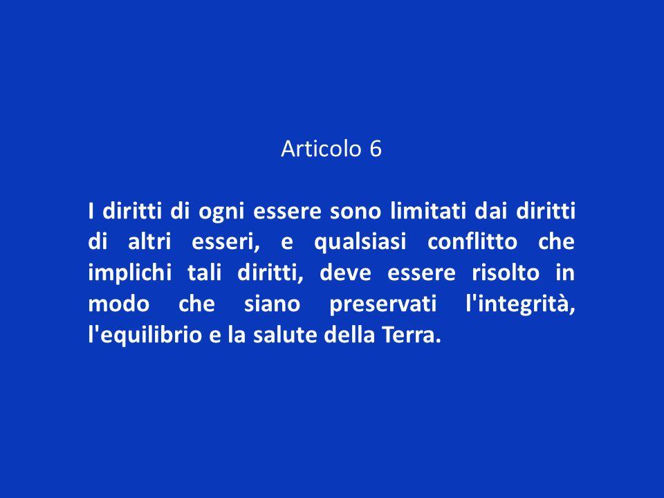 Articolo 6 I diritti di ogni essere sono limitati dai diritti di altri esseri, e qualsiasi conflitto che implichi tali diritti, deve essere risolto in