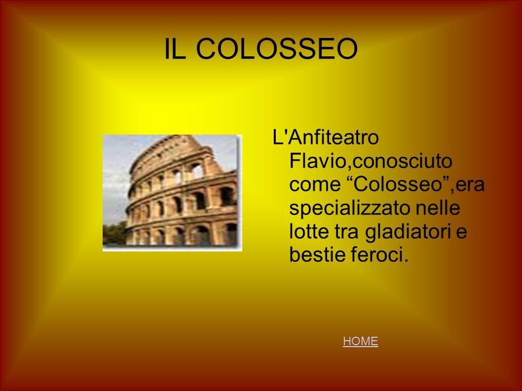 IL COLOSSEO L'Anfiteatro Flavio,conosciuto come Colosseo,era specializzato nelle lotte tra gladiatori e bestie feroci. HOME