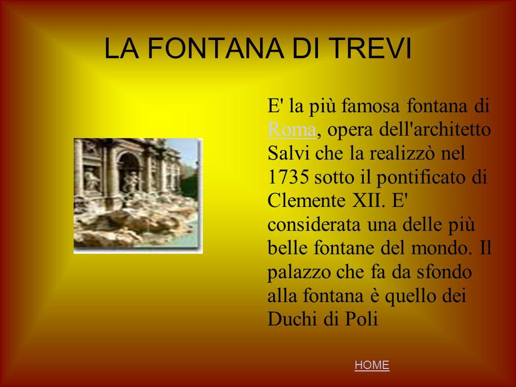 LA FONTANA DI TREVI E' la più famosa fontana di Roma, opera dell'architetto Salvi che la realizzò nel 1735 sotto il pontificato di Clemente XII. E' co