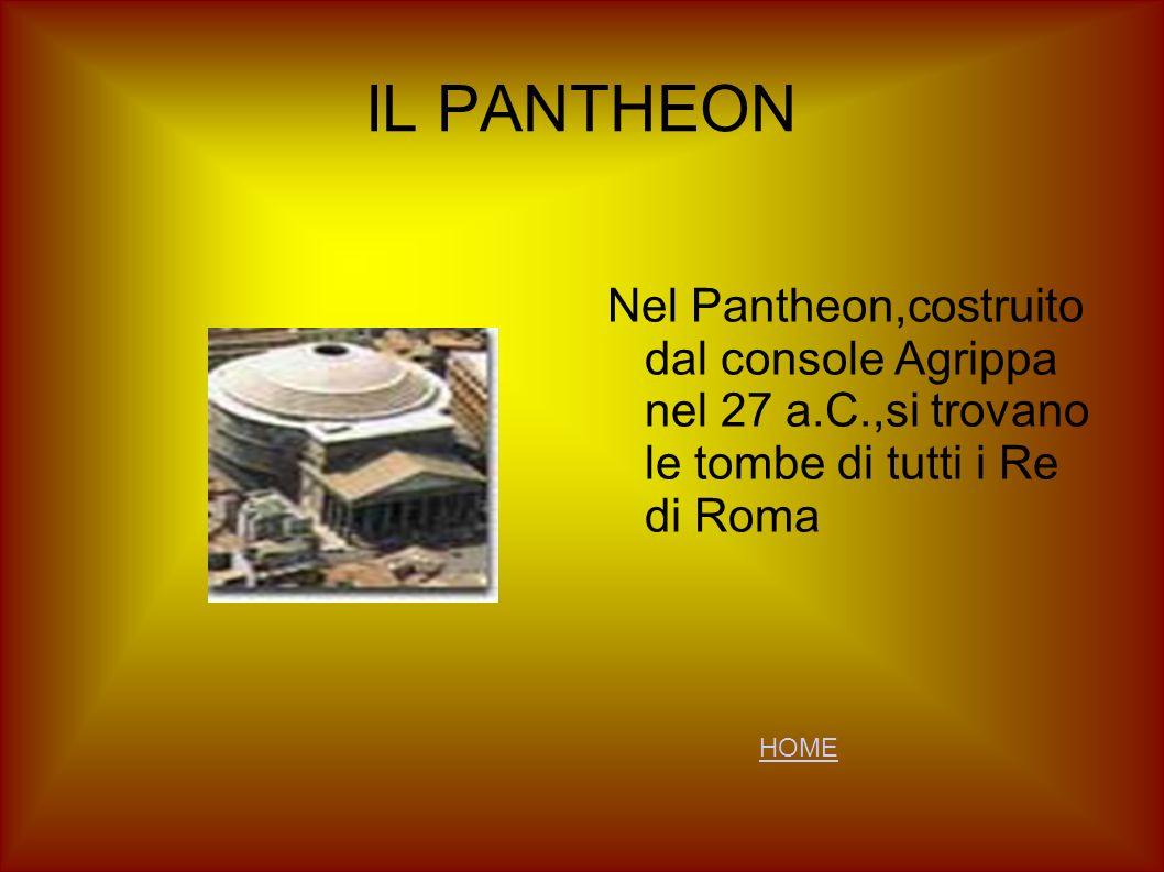 IL PANTHEON Nel Pantheon,costruito dal console Agrippa nel 27 a.C.,si trovano le tombe di tutti i Re di Roma HOME