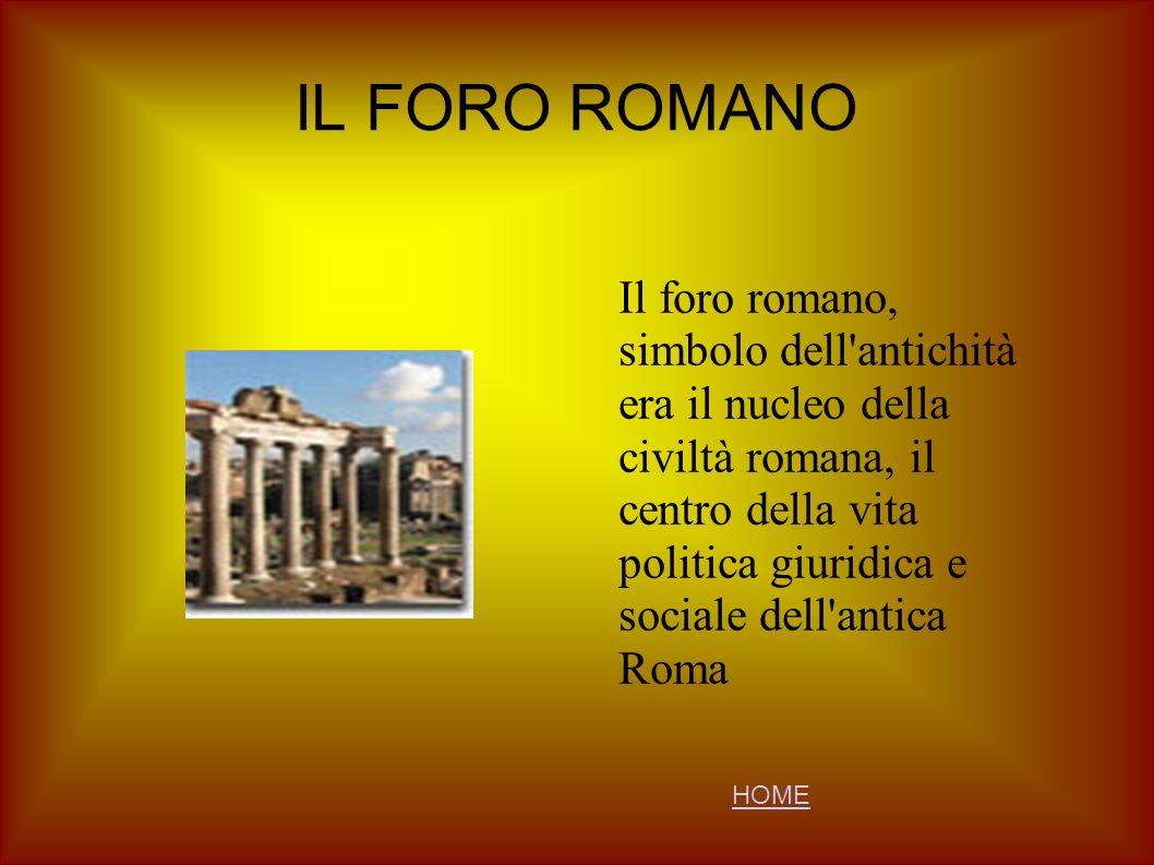 IL FORO ROMANO Il foro romano, simbolo dell'antichità era il nucleo della civiltà romana, il centro della vita politica giuridica e sociale dell'antic