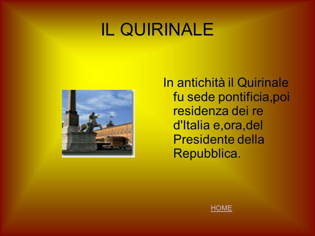 IL QUIRINALE In antichità il Quirinale fu sede pontificia,poi residenza dei re d'Italia e,ora,del Presidente della Repubblica. HOME