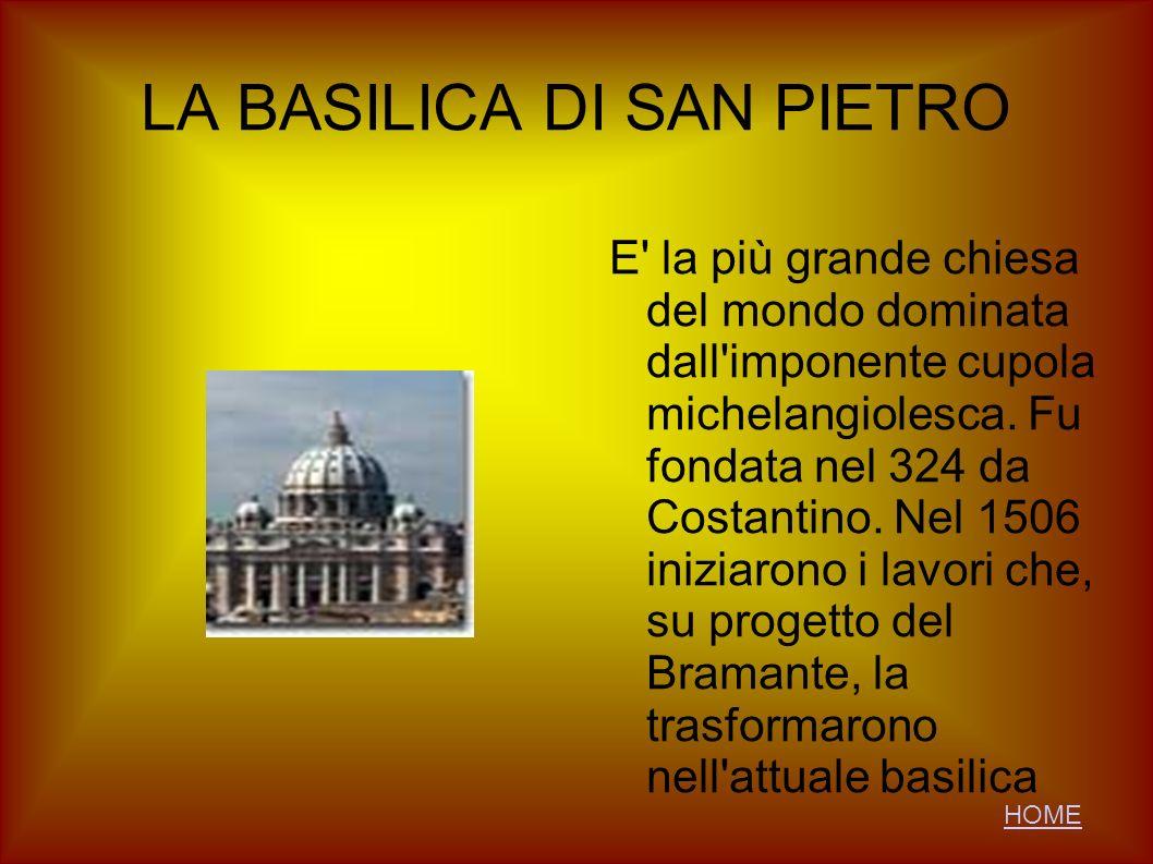 LA BASILICA DI SAN PIETRO E' la più grande chiesa del mondo dominata dall'imponente cupola michelangiolesca. Fu fondata nel 324 da Costantino. Nel 150