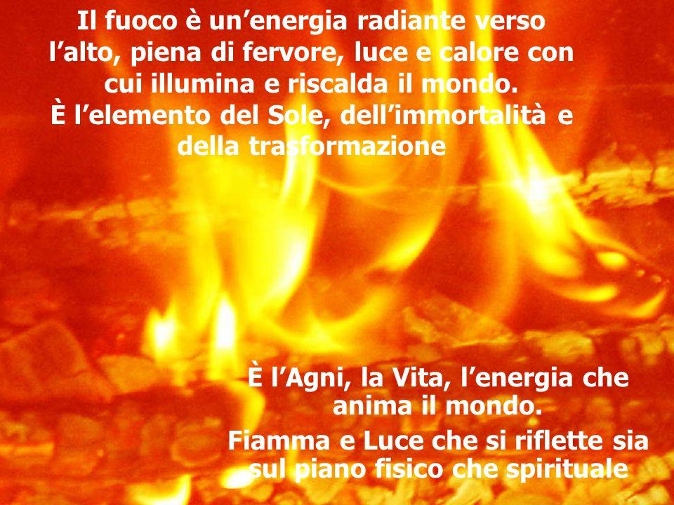 Il fuoco è unenergia radiante verso lalto, piena di fervore, luce e calore con cui illumina e riscalda il mondo.