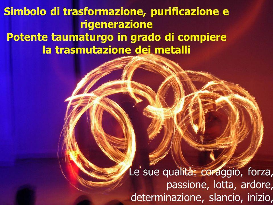 Simbolo di trasformazione, purificazione e rigenerazione Potente taumaturgo in grado di compiere la trasmutazione dei metalli Le sue qualità: coraggio, forza, passione, lotta, ardore, determinazione, slancio, inizio, creatività, vitalità, irruenza, impulsività