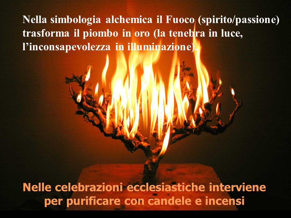 Nelle celebrazioni ecclesiastiche interviene per purificare con candele e incensi Nella simbologia alchemica il Fuoco (spirito/passione) trasforma il piombo in oro (la tenebra in luce, linconsapevolezza in illuminazione).